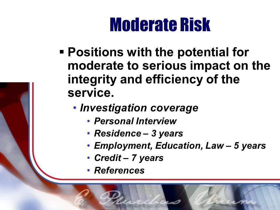 Moderate Risk Positions with the potential for moderate to serious impact on the integrity and efficiency of the service.