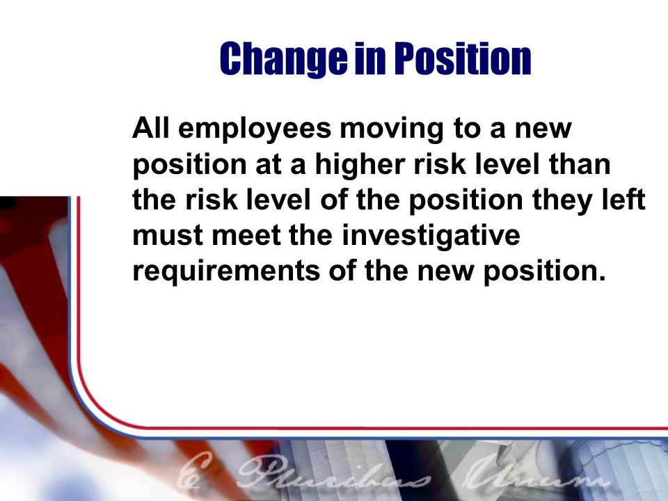Change in Position All employees moving to a new position at a higher risk level than the risk level of the position they left must meet the investigative requirements of the new position.
