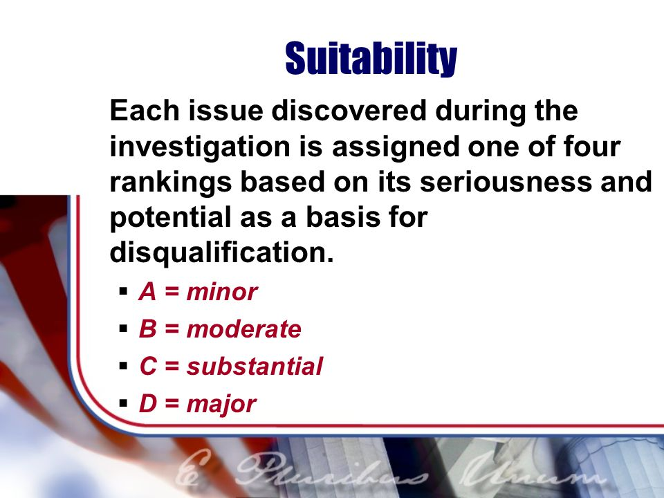 Suitability Each issue discovered during the investigation is assigned one of four rankings based on its seriousness and potential as a basis for disqualification.