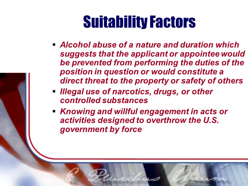 Suitability Factors Alcohol abuse of a nature and duration which suggests that the applicant or appointee would be prevented from performing the duties of the position in question or would constitute a direct threat to the property or safety of others Illegal use of narcotics, drugs, or other controlled substances Knowing and willful engagement in acts or activities designed to overthrow the U.S.