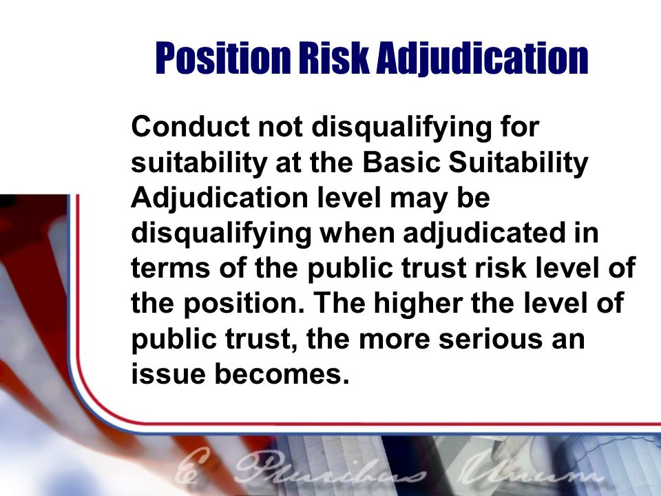 Position Risk Adjudication Conduct not disqualifying for suitability at the Basic Suitability Adjudication level may be disqualifying when adjudicated in terms of the public trust risk level of the position.