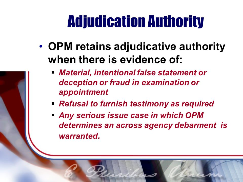 Adjudication Authority OPM retains adjudicative authority when there is evidence of: Material, intentional false statement or deception or fraud in examination or appointment Refusal to furnish testimony as required Any serious issue case in which OPM determines an across agency debarment is warranted.