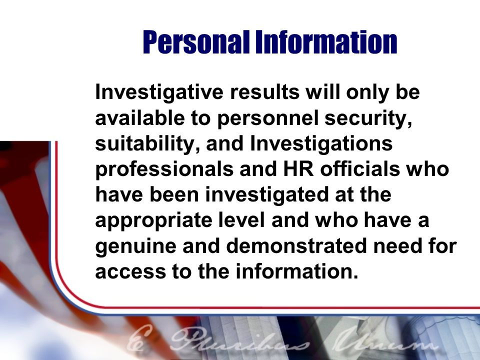 Personal Information Investigative results will only be available to personnel security, suitability, and Investigations professionals and HR officials who have been investigated at the appropriate level and who have a genuine and demonstrated need for access to the information.