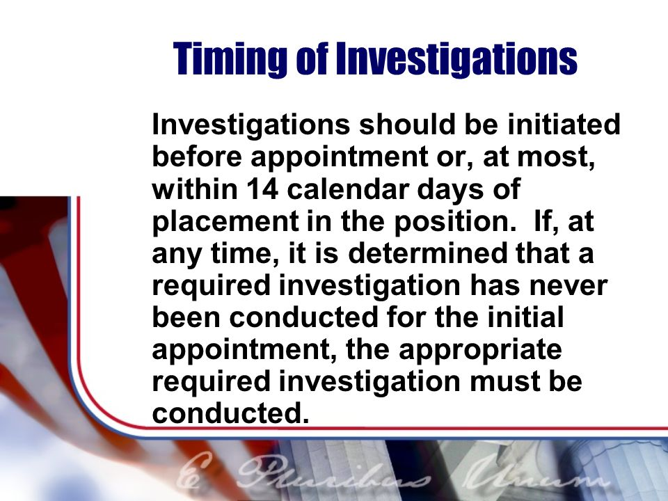 Timing of Investigations Investigations should be initiated before appointment or, at most, within 14 calendar days of placement in the position.