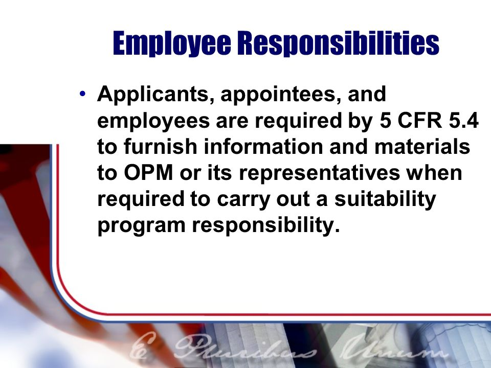 Employee Responsibilities Applicants, appointees, and employees are required by 5 CFR 5.4 to furnish information and materials to OPM or its representatives when required to carry out a suitability program responsibility.