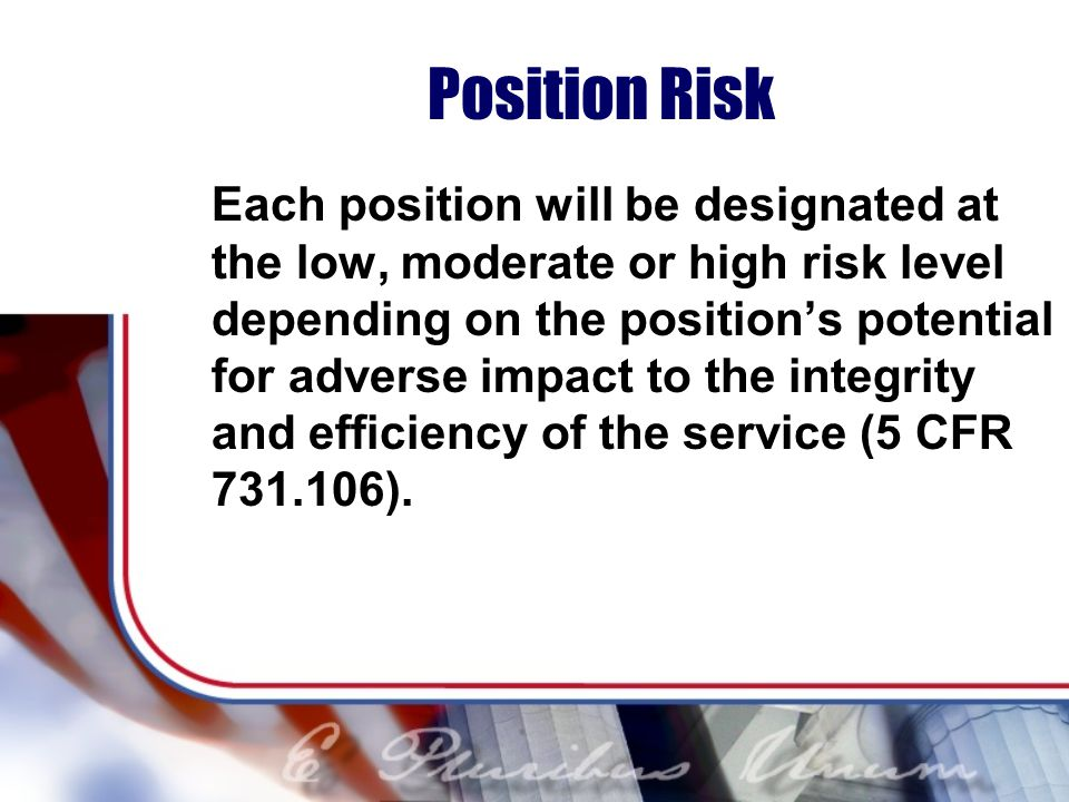 Position Risk Each position will be designated at the low, moderate or high risk level depending on the positions potential for adverse impact to the integrity and efficiency of the service (5 CFR 731.106).