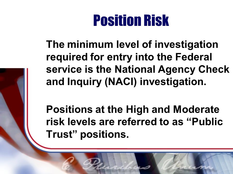 Position Risk The minimum level of investigation required for entry into the Federal service is the National Agency Check and Inquiry (NACI) investigation.
