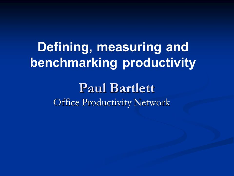 Defining, measuring and benchmarking productivity Paul Bartlett Office Productivity Network