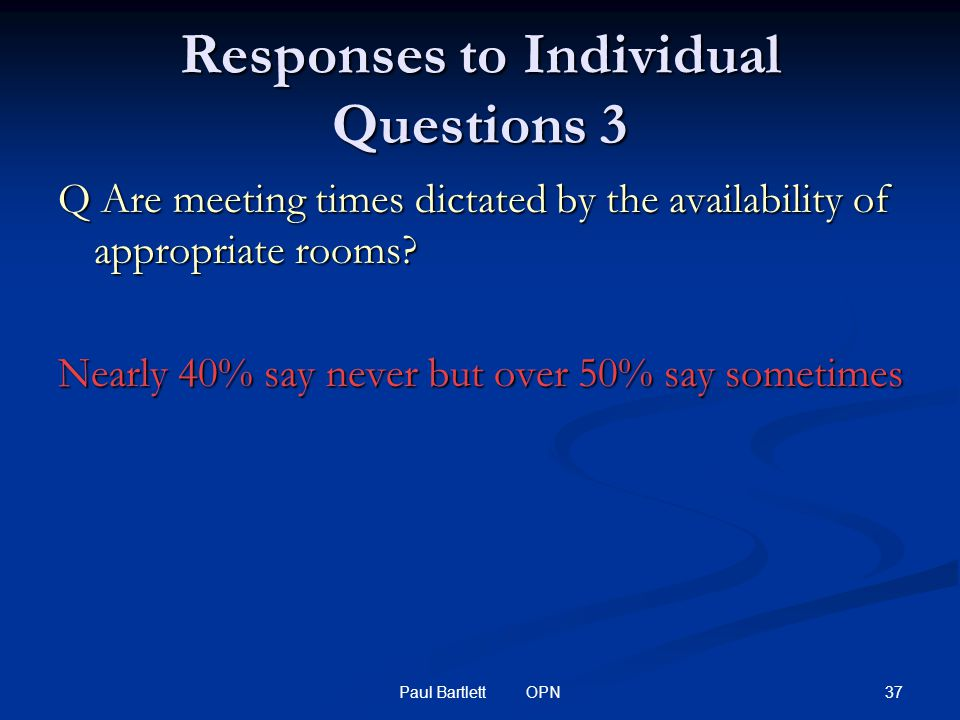 37Paul Bartlett OPN Responses to Individual Questions 3 Q Are meeting times dictated by the availability of appropriate rooms.