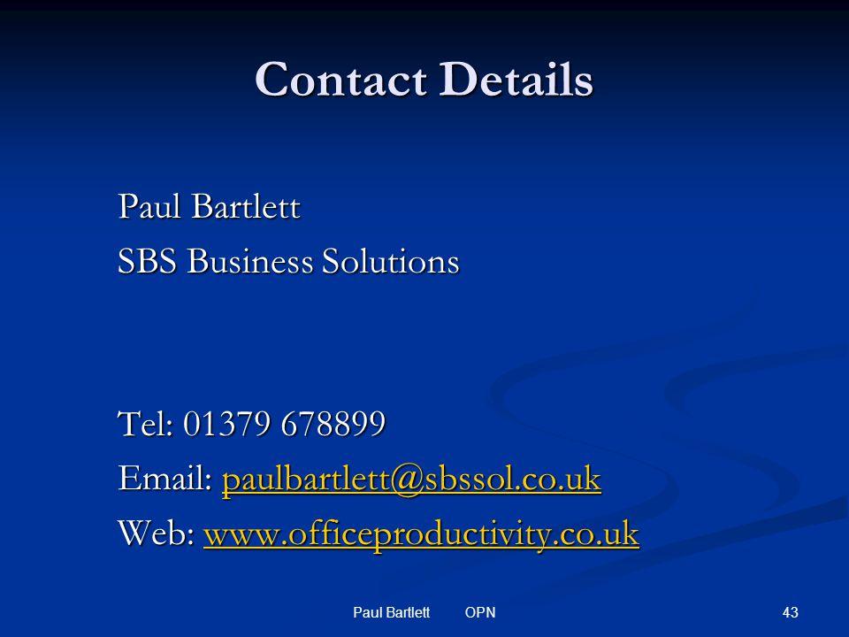 43Paul Bartlett OPN Contact Details Paul Bartlett SBS Business Solutions Tel: 01379 678899 Email: paulbartlett@sbssol.co.uk paulbartlett@sbssol.co.uk Web: www.officeproductivity.co.uk www.officeproductivity.co.uk