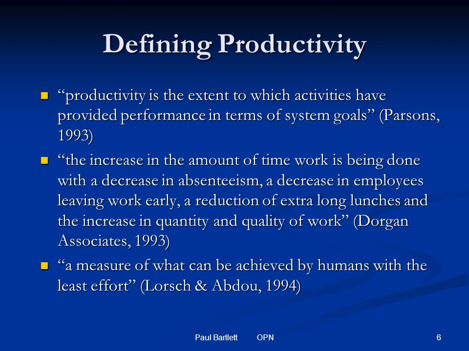 6Paul Bartlett OPN Defining Productivity productivity is the extent to which activities have provided performance in terms of system goals (Parsons, 1993) productivity is the extent to which activities have provided performance in terms of system goals (Parsons, 1993) the increase in the amount of time work is being done with a decrease in absenteeism, a decrease in employees leaving work early, a reduction of extra long lunches and the increase in quantity and quality of work (Dorgan Associates, 1993) the increase in the amount of time work is being done with a decrease in absenteeism, a decrease in employees leaving work early, a reduction of extra long lunches and the increase in quantity and quality of work (Dorgan Associates, 1993) a measure of what can be achieved by humans with the least effort (Lorsch & Abdou, 1994) a measure of what can be achieved by humans with the least effort (Lorsch & Abdou, 1994)