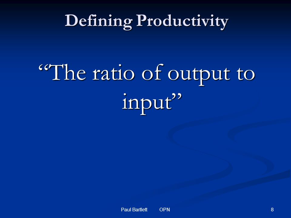 8Paul Bartlett OPN Defining Productivity The ratio of output to input