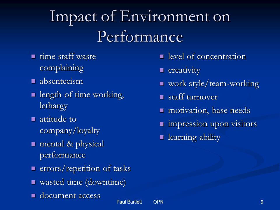 9Paul Bartlett OPN Impact of Environment on Performance time staff waste complaining time staff waste complaining absenteeism absenteeism length of time working, lethargy length of time working, lethargy attitude to company/loyalty attitude to company/loyalty mental & physical performance mental & physical performance errors/repetition of tasks errors/repetition of tasks wasted time (downtime) wasted time (downtime) document access document access level of concentration creativity work style/team-working staff turnover motivation, base needs impression upon visitors learning ability