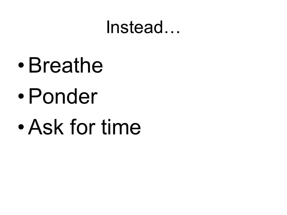 Instead… Breathe Ponder Ask for time