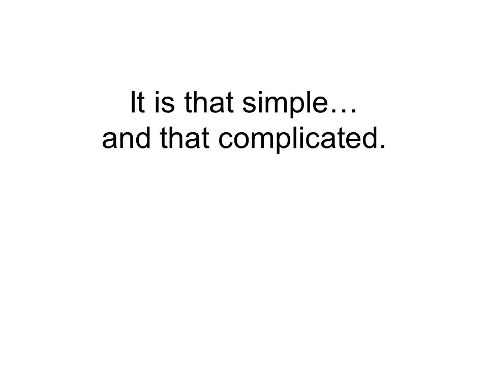 It is that simple… and that complicated.