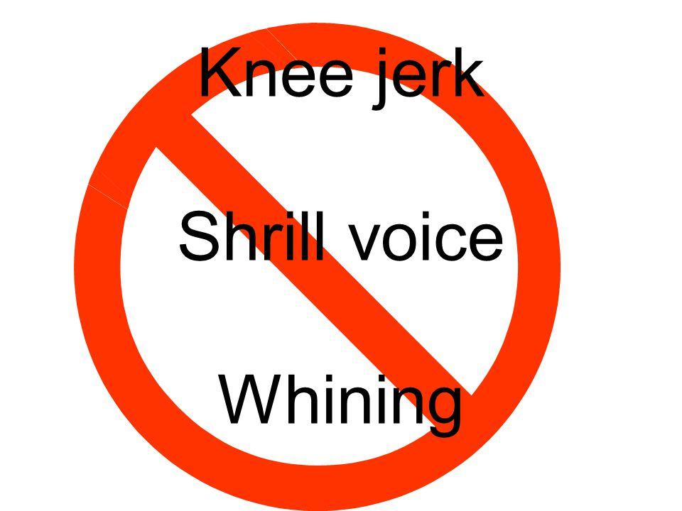 Knee jerk Shrill voice Whining