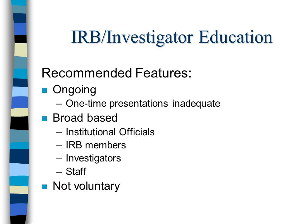IRB/Investigator Education Content: n Ethical principles of human subject research n Requirements of the Federal regulations n Applicable state law n Provisions of Institutional Assurance n Institutional policies and procedures for the protection of human subjects