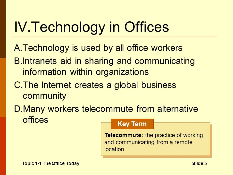 IV.Technology in Offices A.Technology is used by all office workers B.Intranets aid in sharing and communicating information within organizations C.The Internet creates a global business community D.Many workers telecommute from alternative offices Topic 1-1 The Office TodaySlide 5 Telecommute: the practice of working and communicating from a remote location Key Term