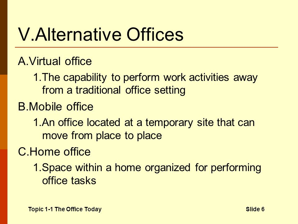 V.Alternative Offices A.Virtual office 1.The capability to perform work activities away from a traditional office setting B.Mobile office 1.An office located at a temporary site that can move from place to place C.Home office 1.Space within a home organized for performing office tasks Topic 1-1 The Office TodaySlide 6