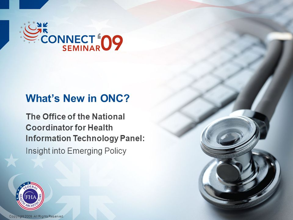 Whats New in ONC? The Office of the National Coordinator for Health Information Technology Panel: Insight into Emerging Policy Copyright 2009. All Rig