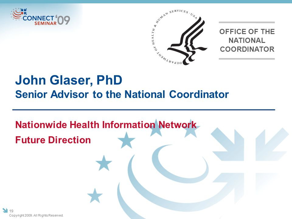 John Glaser, PhD Senior Advisor to the National Coordinator Copyright 2009. All Rights Reserved. 19 Nationwide Health Information Network Future Direc