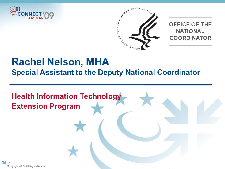 Rachel Nelson, MHA Special Assistant to the Deputy National Coordinator Copyright 2009. All Rights Reserved. 26 Health Information Technology Extensio