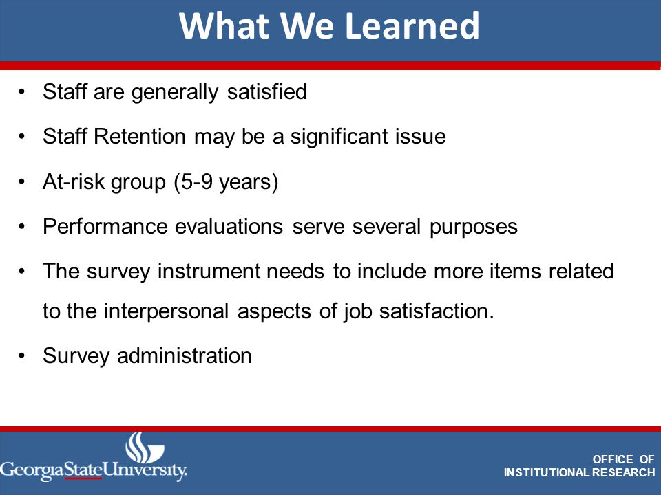 DEPARTMENT OF INSTITUTIONAL RESEARCH What We Learned OFFICE OF INSTITUTIONAL RESEARCH Staff are generally satisfied Staff Retention may be a significant issue At-risk group (5-9 years) Performance evaluations serve several purposes The survey instrument needs to include more items related to the interpersonal aspects of job satisfaction.