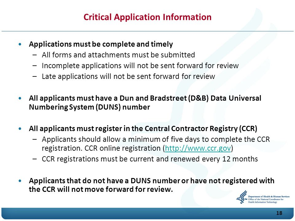 18 Critical Application Information Applications must be complete and timely –All forms and attachments must be submitted –Incomplete applications will not be sent forward for review –Late applications will not be sent forward for review All applicants must have a Dun and Bradstreet (D&B) Data Universal Numbering System (D U N S) number All applicants must register in the Central Contractor Registry (CCR) –Applicants should allow a minimum of five days to complete the CCR registration.