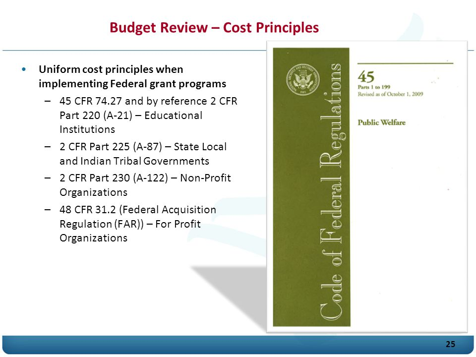 25 Budget Review – Cost Principles Uniform cost principles when implementing Federal grant programs –45 CFR 74.27 and by reference 2 CFR Part 220 (A-21) – Educational Institutions –2 CFR Part 225 (A-87) – State Local and Indian Tribal Governments –2 CFR Part 230 (A-122) – Non-Profit Organizations –48 CFR 31.2 (Federal Acquisition Regulation (F A R)) – For Profit Organizations