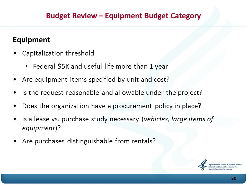 Budget Review – Equipment Budget Category Equipment Capitalization threshold Federal $5K and useful life more than 1 year Are equipment items specified by unit and cost.