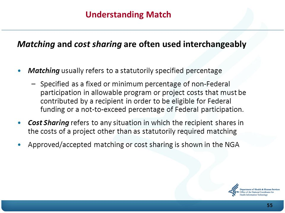55 Understanding Match Matching and cost sharing are often used interchangeably Matching usually refers to a statutorily specified percentage –Specified as a fixed or minimum percentage of non-Federal participation in allowable program or project costs that must be contributed by a recipient in order to be eligible for Federal funding or a not-to-exceed percentage of Federal participation.