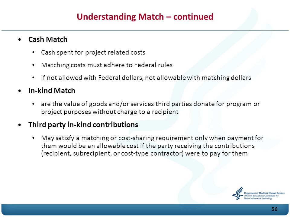 Understanding Match – continued Cash Match Cash spent for project related costs Matching costs must adhere to Federal rules If not allowed with Federal dollars, not allowable with matching dollars In-kind Match are the value of goods and/or services third parties donate for program or project purposes without charge to a recipient Third party in-kind contributions May satisfy a matching or cost-sharing requirement only when payment for them would be an allowable cost if the party receiving the contributions (recipient, subrecipient, or cost-type contractor) were to pay for them 56