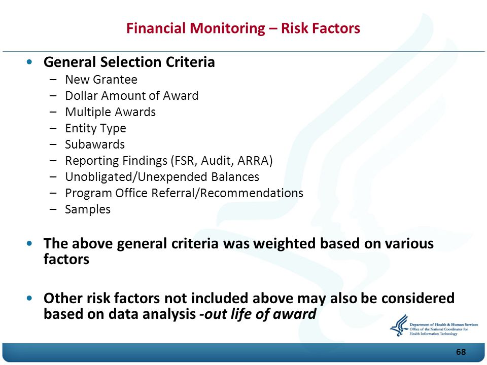 68 Financial Monitoring – Risk Factors General Selection Criteria –New Grantee –Dollar Amount of Award –Multiple Awards –Entity Type –Subawards –Reporting Findings (FSR, Audit, A R R A) –Unobligated/Unexpended Balances –Program Office Referral/Recommendations –Samples The above general criteria was weighted based on various factors Other risk factors not included above may also be considered based on data analysis -out life of award