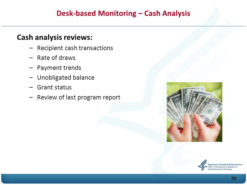 70 Desk-based Monitoring – Cash Analysis Cash analysis reviews: –Recipient cash transactions –Rate of draws –Payment trends –Unobligated balance –Grant status –Review of last program report
