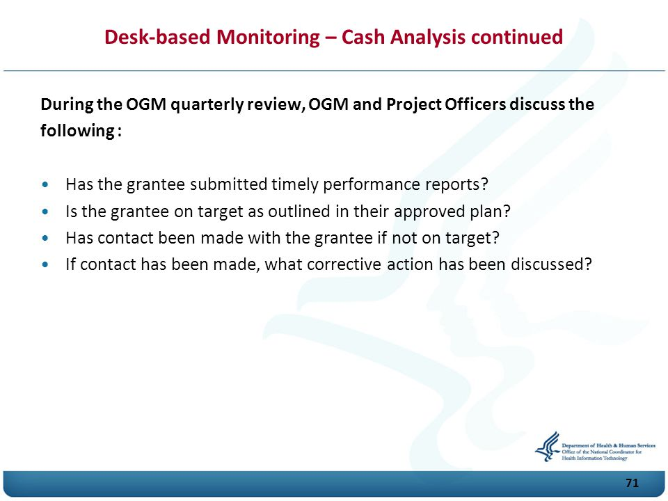 71 Desk-based Monitoring – Cash Analysis continued During the O G M quarterly review, O G M and Project Officers discuss the following : Has the grantee submitted timely performance reports.