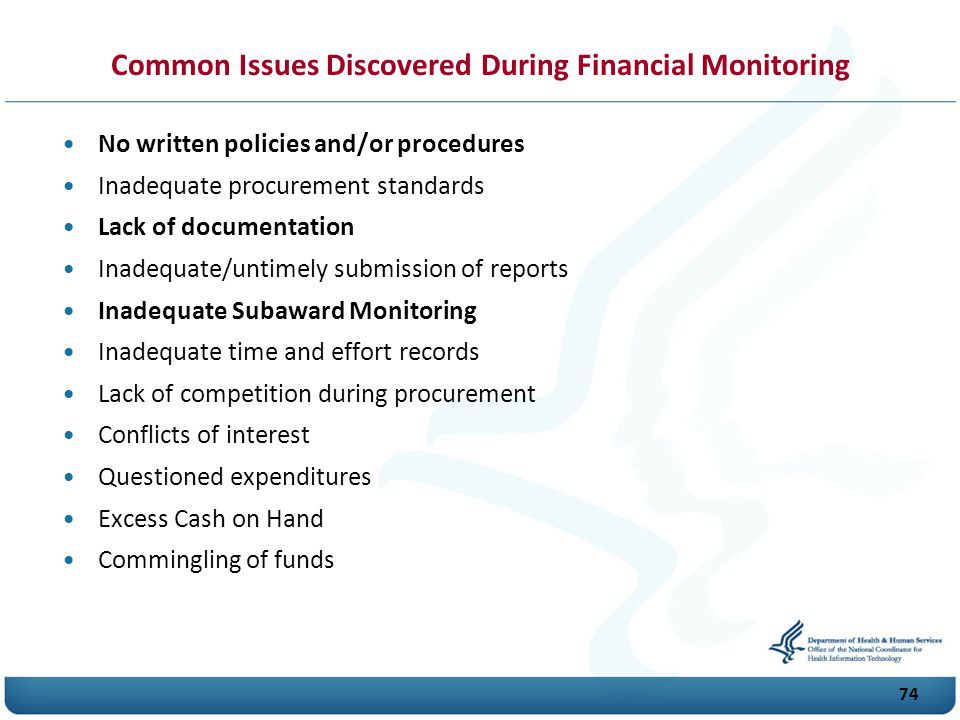 74 No written policies and/or procedures Inadequate procurement standards Lack of documentation Inadequate/untimely submission of reports Inadequate Subaward Monitoring Inadequate time and effort records Lack of competition during procurement Conflicts of interest Questioned expenditures Excess Cash on Hand Commingling of funds Common Issues Discovered During Financial Monitoring