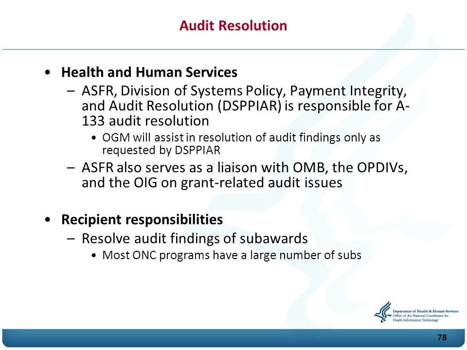 78 Audit Resolution Health and Human Services –ASFR, Division of Systems Policy, Payment Integrity, and Audit Resolution (DSPPIAR) is responsible for A- 133 audit resolution OGM will assist in resolution of audit findings only as requested by DSPPIAR –ASFR also serves as a liaison with O M B, the O P D I Vs, and the OIG on grant-related audit issues Recipient responsibilities –Resolve audit findings of subawards Most O N C programs have a large number of subs