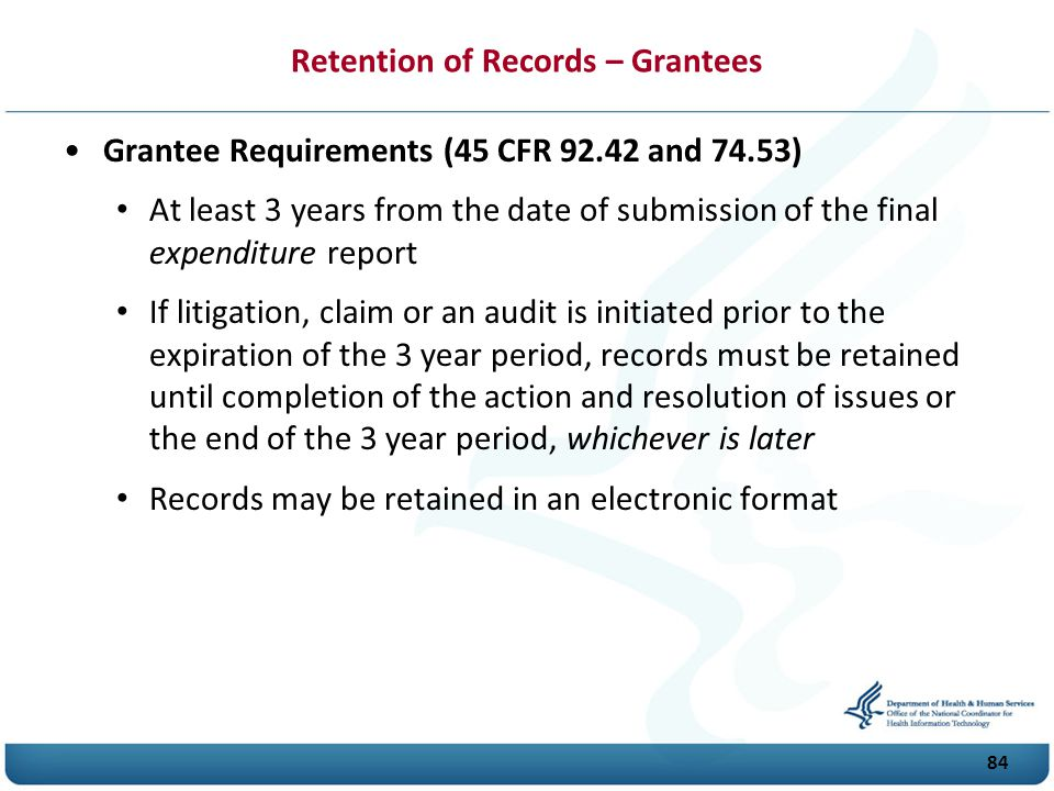 Retention of Records – Grantees Grantee Requirements (45 CFR 92.42 and 74.53) At least 3 years from the date of submission of the final expenditure report If litigation, claim or an audit is initiated prior to the expiration of the 3 year period, records must be retained until completion of the action and resolution of issues or the end of the 3 year period, whichever is later Records may be retained in an electronic format 84