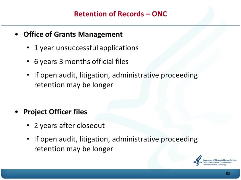 Retention of Records – ONC Office of Grants Management 1 year unsuccessful applications 6 years 3 months official files If open audit, litigation, administrative proceeding retention may be longer Project Officer files 2 years after closeout If open audit, litigation, administrative proceeding retention may be longer 85