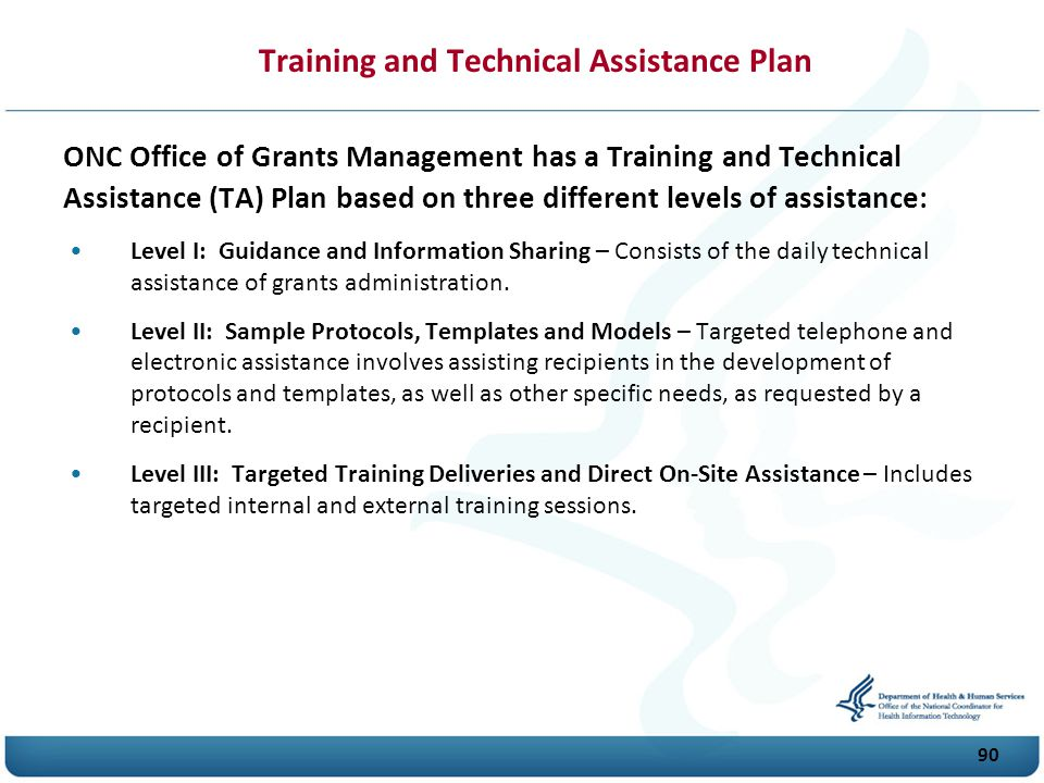 90 ONC Office of Grants Management has a Training and Technical Assistance (T A) Plan based on three different levels of assistance: Level I: Guidance and Information Sharing – Consists of the daily technical assistance of grants administration.