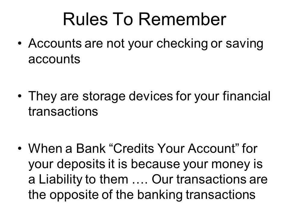 Rules To Remember Accounts are not your checking or saving accounts They are storage devices for your financial transactions When a Bank Credits Your