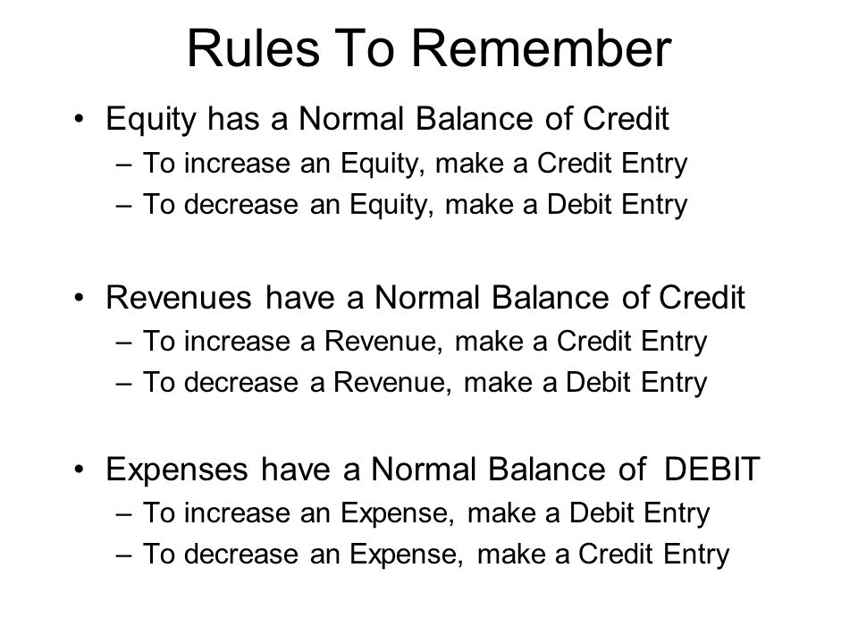 Rules To Remember Equity has a Normal Balance of Credit –To increase an Equity, make a Credit Entry –To decrease an Equity, make a Debit Entry Revenue