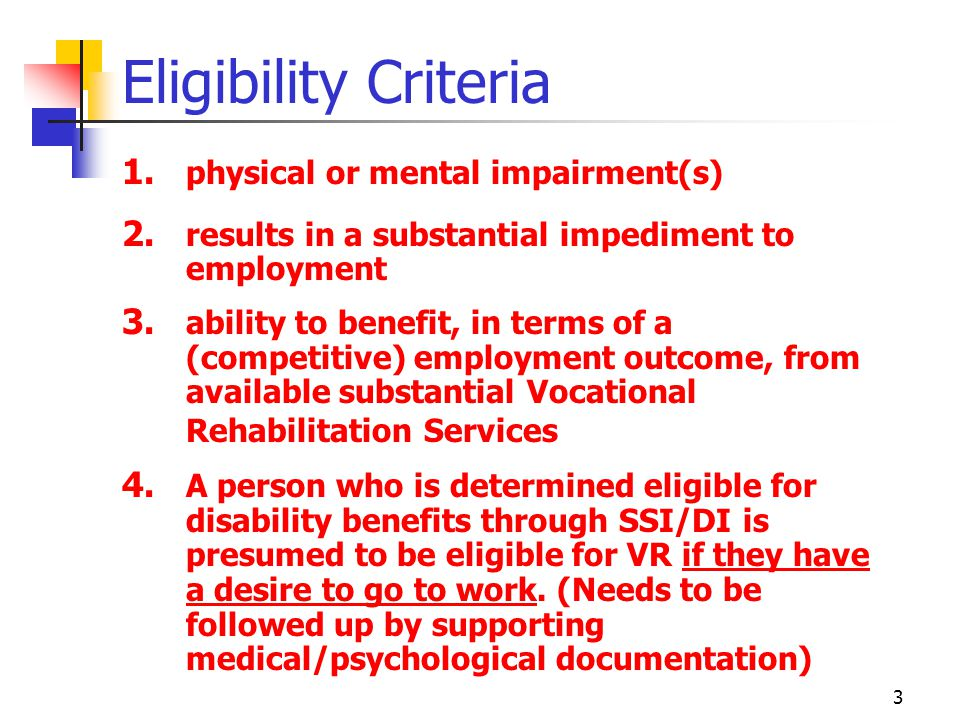 4 Qualifying Disabilities Orthopedic (birth, childhood or adult onset & injuries likely to result in long term or permanent limitations) Organic / Physiological Deafness or substantial hearing impairment Blind or severely vision- impaired **(Blind Commission is primary VR) Speech impairments Mental illness Personality disorder Learning disability ADD/ADHD Alcohol or Drug Addiction
