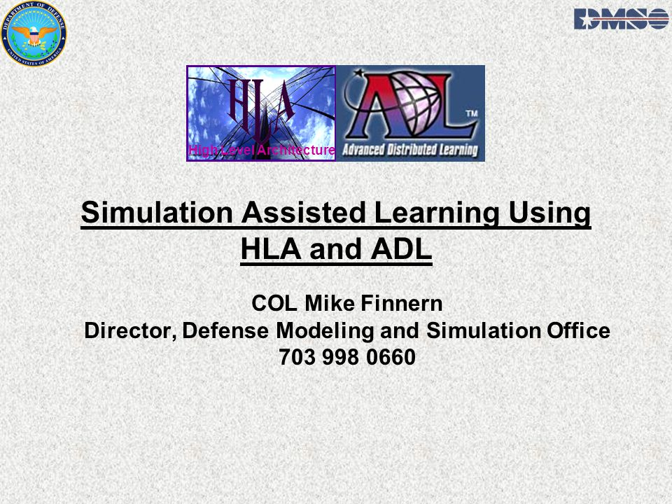 Simulation Assisted Learning Using HLA and ADL COL Mike Finnern Director, Defense Modeling and Simulation Office 703 998 0660 High Level Architecture