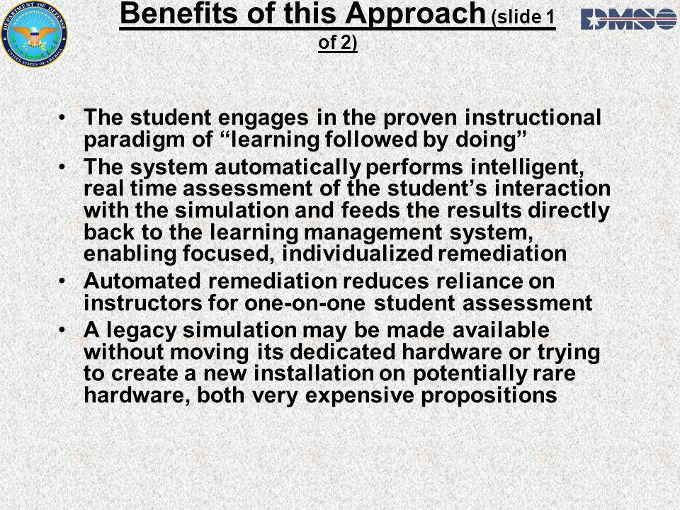 Benefits of this Approach (slide 1 of 2) The student engages in the proven instructional paradigm of learning followed by doing The system automatically performs intelligent, real time assessment of the students interaction with the simulation and feeds the results directly back to the learning management system, enabling focused, individualized remediation Automated remediation reduces reliance on instructors for one-on-one student assessment A legacy simulation may be made available without moving its dedicated hardware or trying to create a new installation on potentially rare hardware, both very expensive propositions
