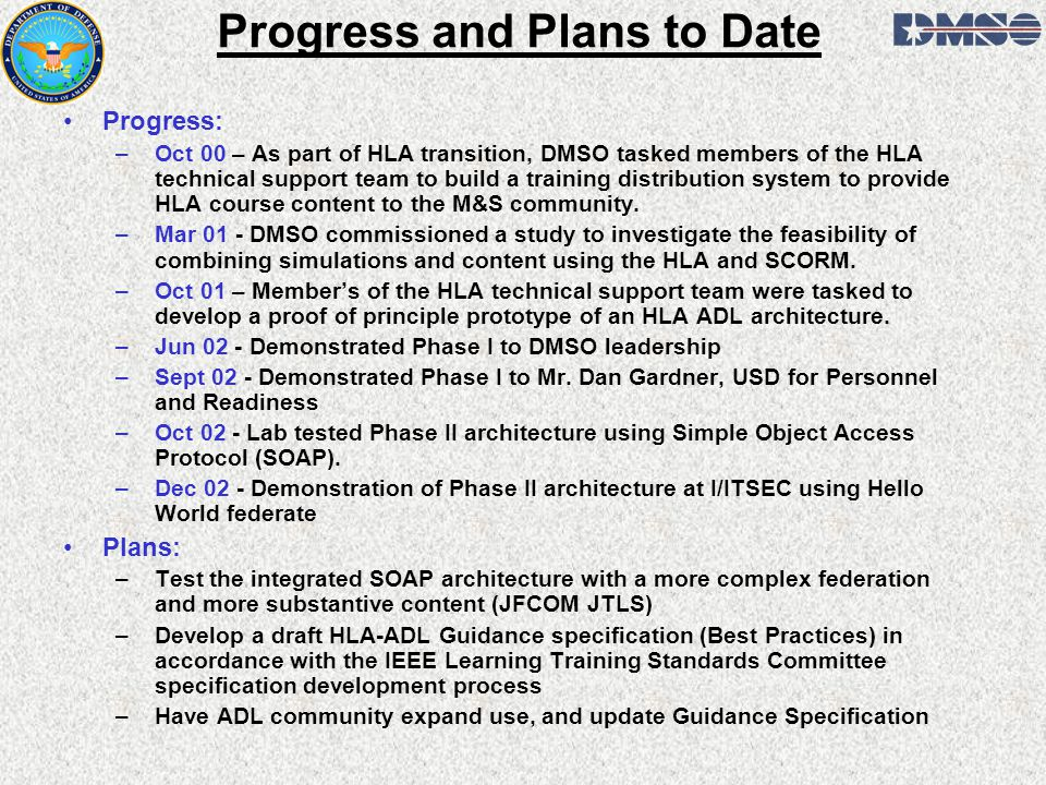 Progress and Plans to Date Progress: –Oct 00 – As part of HLA transition, DMSO tasked members of the HLA technical support team to build a training distribution system to provide HLA course content to the M&S community.