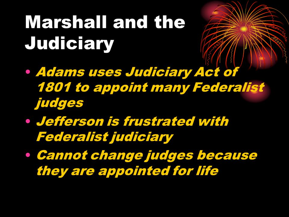 Marshall and the Judiciary Adams uses Judiciary Act of 1801 to appoint many Federalist judges Jefferson is frustrated with Federalist judiciary Cannot