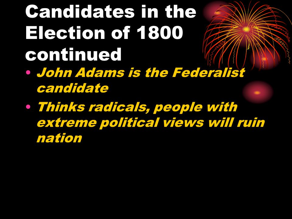 Candidates in the Election of 1800 continued John Adams is the Federalist candidate Thinks radicals, people with extreme political views will ruin nat
