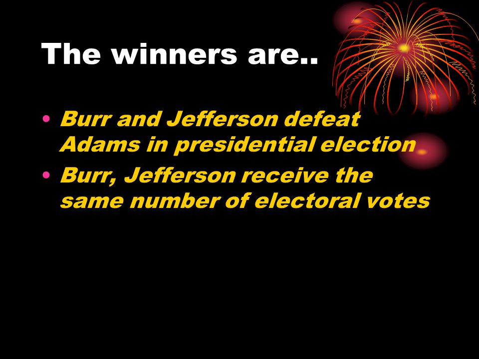 The winners are.. Burr and Jefferson defeat Adams in presidential election Burr, Jefferson receive the same number of electoral votes