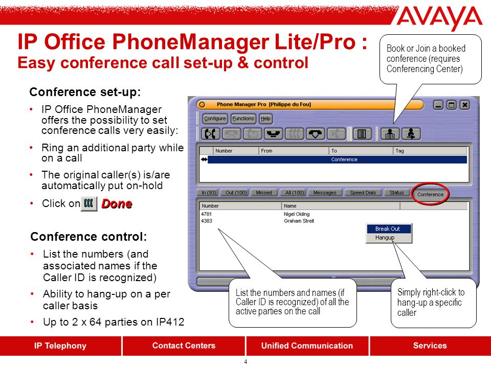3 IP Office PhoneManager Lite Free CTI application offered with every IP Office Personal productivity tool available to any desktop Control your analog, digital or IP phone from your PC Call history (incoming, outgoing, missed calls): just double-click to call back CLI/name display (whatever terminal youre using!!) Conference, call recording, account codes… Change your divert settings easily: secretary, mobile/cellphone, home… Busy Lamp Field : Know at a glance who is available within your team (Max.